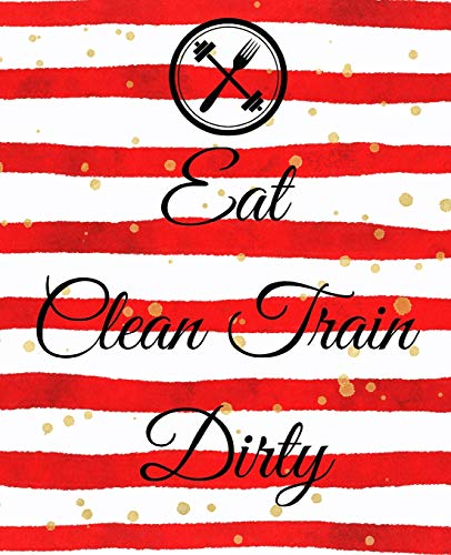 Eat Clean Train Dirty: A Cute Red 90 Day Health And Fitness Planner Tracker, Workout, Exercise And Food Planning Journal With Blank Fitness Calendar ... For Men And Women To Achieve That Dream Body