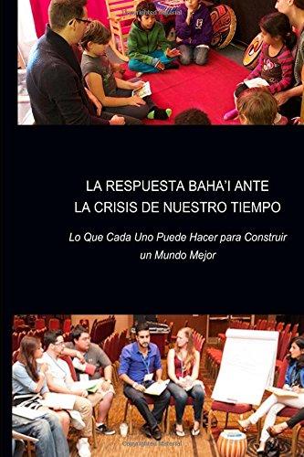 La Respuesta Baha'i ante la Crisis de Nuestro Tiempo: Lo Que Cada Uno Puede Hacer para Construir un Mundo Mejor por Juanita Hernandez