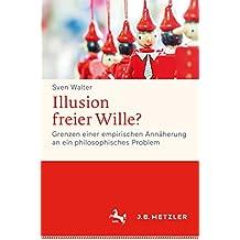 Illusion freier Wille?: Grenzen einer empirischen Annäherung an ein philosophisches Problem
