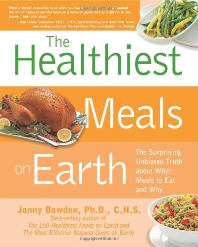 The Healthiest Meals on Earth: The Surprising, Unbiased Truth About What Meals to Eat and Why: Written by Jonny Bowden, 2011 Edition, (Reprint) Publisher: Fair Winds Press [Paperback]