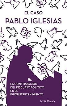 El caso Pablo Iglesias: La construcción del discurso político en el infoentretenimiento de [Olano, Javier]