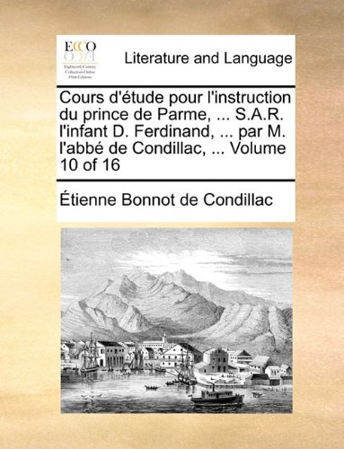 Cours D'Tude Pour L'Instruction Du Prince de Parme, ... S.A.R. L'Infant D. Ferdinand, ... Par M. L'Abb de Condillac, ... Volume 10 of 16