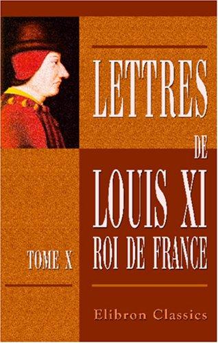Lettres de Louis XI, roi de France: Tome 10. 1482 - 1483 et Supplément