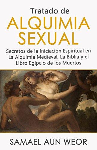 TRATADO DE ALQUIMIA SEXUAL: Secretos de la Iniciación Espiritual en La Alquimia Medieval, La Biblia y el Libro Egipcio de los Muertos por Samael Aun Weor