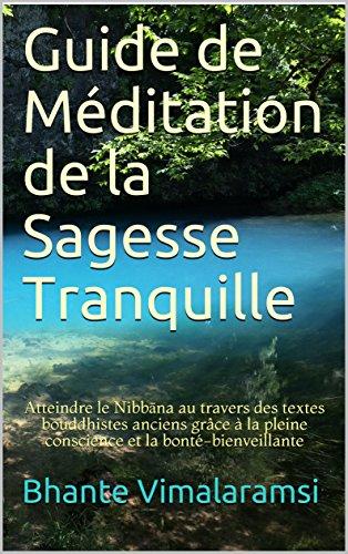 Guide de Méditation de la Sagesse Tranquille: Atteindre le Nibbāna au travers des textes bouddhistes anciens grâce à la pleine conscience et la bonté-bienveillante par Bhante Vimalaramsi