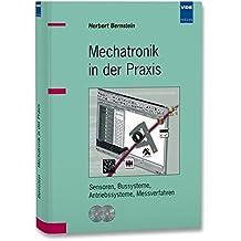 Mechatronik in der Praxis: Sensoren, Bussysteme, Antriebssysteme, Messverfahren