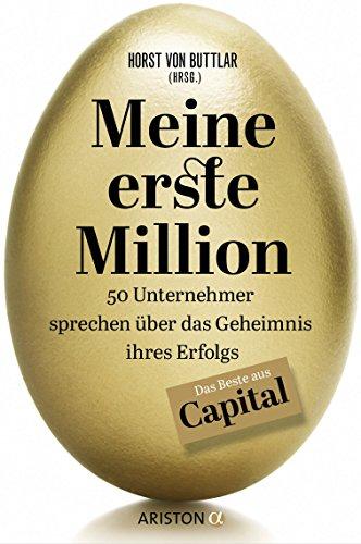 Meine erste Million: 50 Unternehmer sprechen über das Geheimnis ihres Erfolgs - Das Beste aus Capital