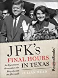 JFK's Final Hours in Texas: An Eyewitness Remembers the Tragedy and Its Aftermath by Julian Read front cover