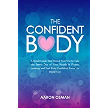 The Confident Body: A Quick Guide That Shows You How to Take the Stress Out of Your Health & Fitness Journey and Feel Body Confident From the Inside Out. (English Edition)