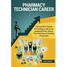Pharmacy Technician Career (Special Edition): The Insider's Guide to Finding a Job at an Amazing Firm, Acing The Interview & Getting Promoted