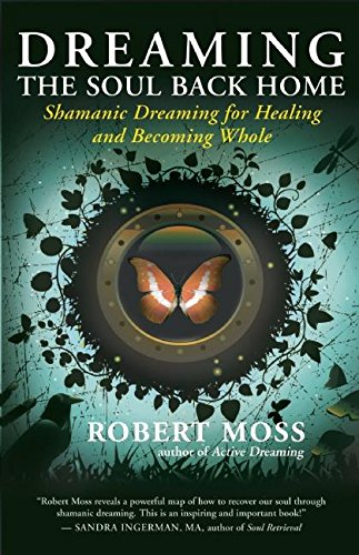 Dreaming the Soul Back Home: Shamanic Dreaming for Healing and Becoming Whole por Robert Moss