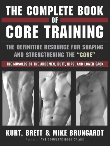 The Complete Book of Core Training: The Definitive Resource for Shaping and Strengthening the 'core' -- The Muscles of the Abdomen, Butt, Hips, and Lo por Kurt Brungardt