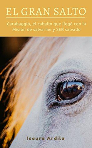EL GRAN SALTO: Carabaggio, el caballo que llegó con la Misión de salvarme, y SER salvado por ISAURA ARDILA JIMÉNEZ