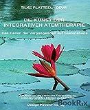 Die Kunst der integrativen Atemtherapie: Ein Buch um das Leben von Therapeuten zu erleichtern und ihre Klienten zu inspirieren