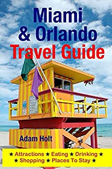 Miami & Orlando Travel Guide: Attractions, Eating, Drinking, Shopping & Places To Stay by [Holt, Adam]