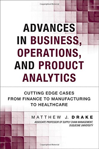 Advances in Business, Operations, and Product Analytics: Cutting Edge Cases from Finance to Manufacturing to Healthcare (FT Press Analytics)