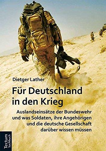Für Deutschland in den Krieg: Auslandseinsätze der Bundeswehr und was Soldaten, ihre Angehörigen und die deutsche Gesellschaft darüber wissen müssen