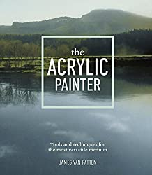 The Acrylic Painter: Tools and Techniques for the Most Versatile Medium