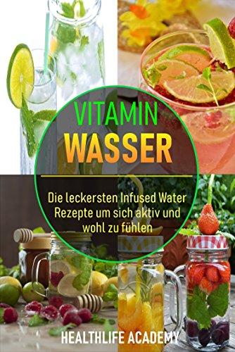 Vitamin-wasser 10 (Vitamin Wasser: Die leckersten Infused Water Rezepte um sich aktiv und wohl zu fühlen)