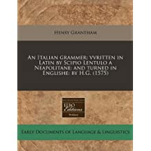 An Italian grammer; vvritten in Latin by Scipio Lentulo a Neapolitane: and turned in Englishe: by H.G. (1575)