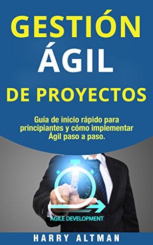 GESTIÓN ÁGIL DE PROYECTOS: Guía de Inicio Rápido Para Principiantes Y Cómo Implementar Agile Paso A Paso (Agile Project Management in Spanish/ Agile Project Management en Español)