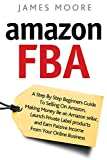 Amazon FBA: A Step by Step Beginner's Guide To Selling on Amazon, Making Money, Be an Amazon Seller, Launch Private Label Products, and Earn Passive Income From Your Online Business (English Edition)
