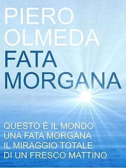 Fata Morgana: un uomo attraversa il mare per dimenticare un amore e ritrovare la felicità - scoprirà il suo futuro di [Olmeda, Piero]