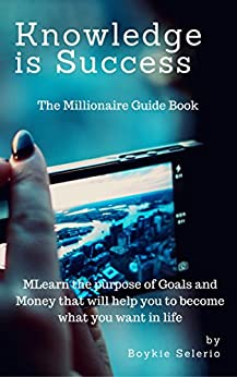 Knowledge is Success: Millionaire Guide Book: Learn how to set Goals and what is money (Boykie Book 12345) by [Selerio, Boykie]