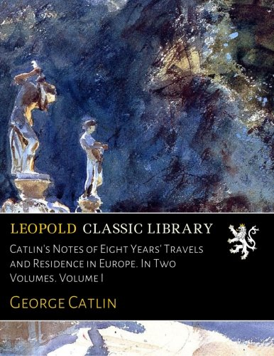 Catlin's Notes of Eight Years' Travels and Residence in Europe. In Two Volumes. Volume I por George Catlin