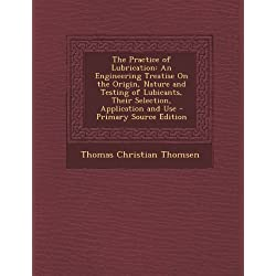 The Practice of Lubrication: An Engineering Treatise on the Origin, Nature and Testing of Lubicants, Their Selection, Application and Use - Primary