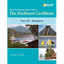 The Island Hopping Digital Guide to the Northwest Caribbean - Part III - Honduras: Including The Swan Islands, The Bay Islands, Cayos Cochinos, and Mainland ... from Guatemala to Trujillo (English Edition)