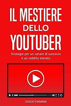 Il mestiere dello Youtuber: Strategie per un canale di successo e un reddito elevato di [Fiamma, Giulio]
