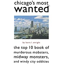 Chicago's Most Wanted: The Top 10 Book of Murderous Mobsters, Midway Monsters, and Windy City Oddities by Laura Enright (2005-02-01)