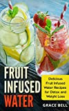 Fruit Infused Water: Delicious Fruit Infused Water Recipes for Detox and Weight Loss