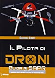 Il pilota di droni. Guida ai Sapr. Aggiornato alla 2ª versione (15/09/2015) del Regolamento ENAC: Unico