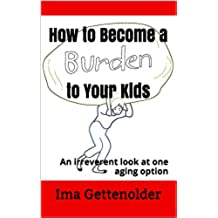How to Become a Burden to Your Kids: An irreverent look at one aging option (English Edition)