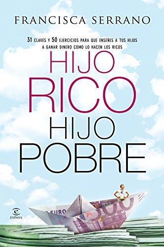 Hijo rico, hijo pobre: 31 claves y 50 ejercicios para que enseñes a tus hijos a ganar dinero como lo hacen los ricos por Francisca Serrano Ruiz