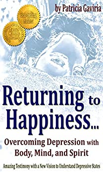 """Returning to Happiness... Overcoming Depression with Body, Mind, and Spirit"": amazing testimony with a NEW VISION to understand depressive states (English Edition)"