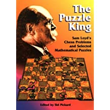 The Puzzle King: Sam Loyd's Chess Problems and Selected Mathematical Puzzles