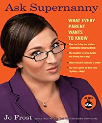 [ ASK SUPERNANNY: WHAT EVERY PARENT WANTS TO KNOW ] Ask Supernanny: What Every Parent Wants to Know By Frost, Jo ( Author ) Sep-2006 [ Paperback ]