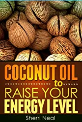 Coconut Oil to Raise Your Energy Level:Coconut Oil Natural Cures Secrets (English Edition)