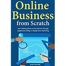 Online Business from Scratch: Start Making Money on the Internet Through Supplement Selling or Shopify Store Marketing (English Edition)