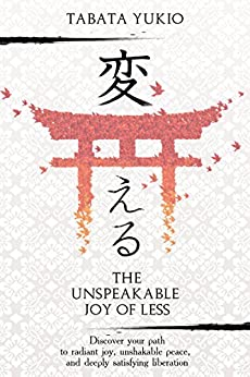Minimalism: The Unspeakable Joy Of Less: Discover Your Path To Radiant Joy, Unshakable Peace And Deeply Satisfying Liberation (変える Book 1) por Tabata Yukio