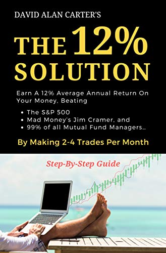 THE 12% SOLUTION: Earn A 12% Average Annual Return On Your Money, Beating The S&P 500, Mad Money's Jim Cramer, And 99% Of All Mutual Fund Managers... By Making 2-4 Trades Per Month (English Edition)
