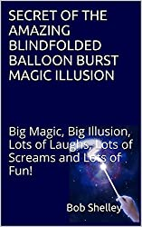 SECRET OF THE AMAZING BLINDFOLDED BALLOON BURST MAGIC ILLUSION: Big Magic, Big Illusion, Lots of Laughs, Lots of Screams and Lots of Fun! (English Edition)