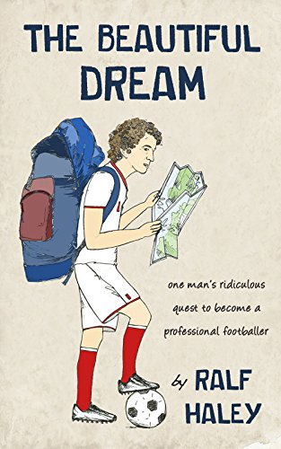 The Beautiful Dream: One man's ridiculous quest to become a professional footballer (English Edition) por Ralf Haley