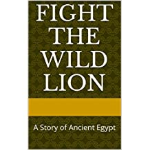 Fight the Wild Lion: A Story of Ancient Egypt by B.E. Boldman (English Edition)