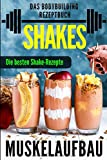 Muskelaufbau Shakes: Das Bodybuilding Rezeptbuch (Eiweiß Shakes, Kohlenhydratreiche Shakes, Fettlastige Shakes)