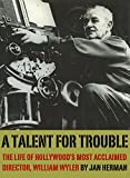 A Talent for Trouble: The Life of Hollywood's Most Acclaimed Director, William Wyler (English Edition)