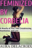 Feminized by Cordelia: A Novella of First Time Crossdressing, Humiliation, and Love (English Edition)